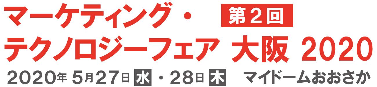 マーケティング・テクノロジーフェア 大阪 2020年5月27日(水)・28日(木)10:00〜17:00 マイドームおおさか