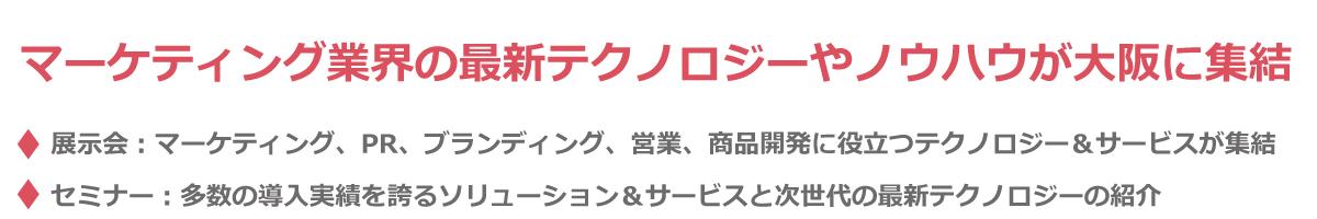 国内最大級のマーケティングイベント 初の大阪開催。展示会 ・・・ マーケティング、PR、ブランディング、営業、商品開発に役立つテクノロジー&サービスが集結 セミナー ・・・ 多数の導入実績を誇るソリューション&サービスと次世代の最新テクノロジーの紹介