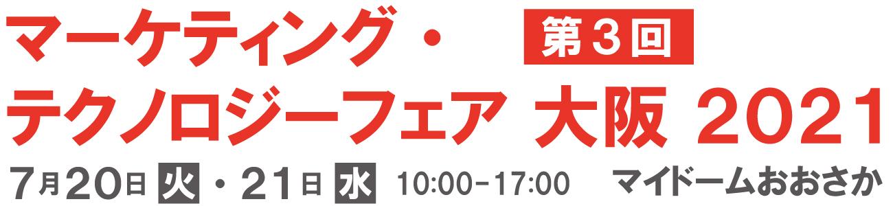 マーケティング・テクノロジーフェア 大阪 2021 2021年7月20日(火)・21日(水)10:00-17:00 マイドームおおさか