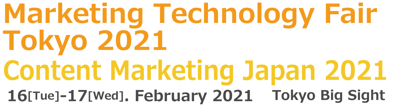 Marketing Technology Fair Tokyo 2021 / Content Marketing Japan 2021 16-17 February 2021 Tokyo Big Sight Exhibition Hall, Japan