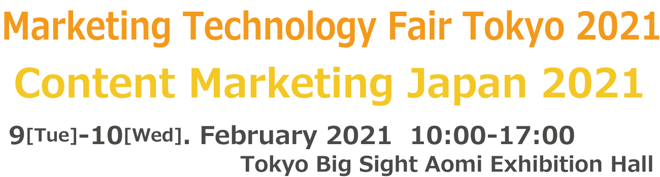 Marketing Technology Fair Tokyo 2021 / Content Marketing Japan 2021 9-10 February 2021 Tokyo Big Sight Exhibition Hall, Japan