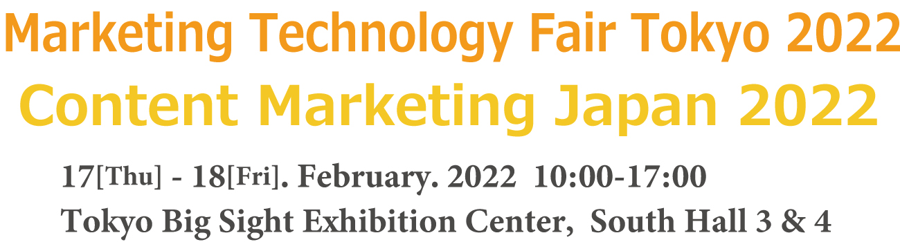 Marketing Technology Fair Tokyo 2022 / Content Marketing Japan 2022 17-18 February 2022 Tokyo Big Sight, Japan